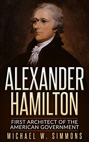 Alexander Hamilton: First Architect Of The American Government (English Edition)