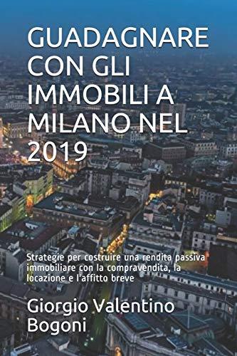 GUADAGNARE CON GLI IMMOBILI A MILANO NEL 2019: Strategie per costruire una rendita passiva immobiliare con la compravendita, la locazione e l'affitto breve