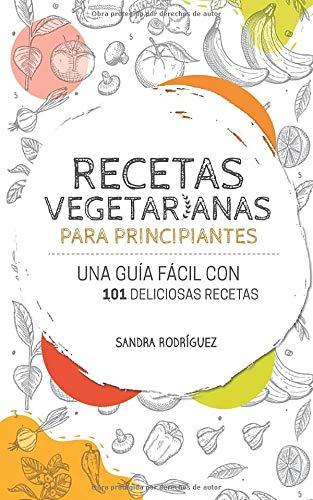 Recetas vegetarianas para principiantes: Una guía fácil con 101 deliciosas recetas vegetarianas