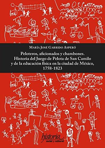 Peloteros, aficionados y chambones: Historia del juego de pelota de San Camilo y de la educación física en la ciudad de México, 1758-182 (Spanish Edition)
