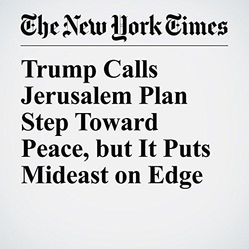 Trump Calls Jerusalem Plan Step Toward Peace, but It Puts Mideast on Edge copertina