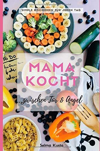 Mama kocht zwischen Tür und Angel: Simple Kochideen für jeden Tag