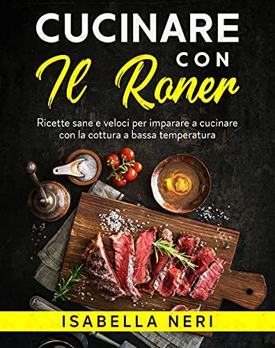 Cucinare con il Roner: Ricette sane e veloci per imparare a cucinare con la cottura a bassa temperatura