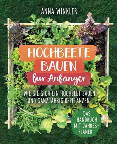 Hochbeete bauen für Anfänger: Wie Sie sich ein Hochbeet bauen und ganzjährig bepflanzen - Das Handbuch mit Jahresplaner