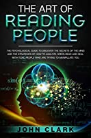 The Art of Reading People: The Psychological Guide to Discover the Secrets of the Mind and the Strategies of How to Analyze, Speed-Read and Deal with Toxic People who Are Trying to Manipulate You