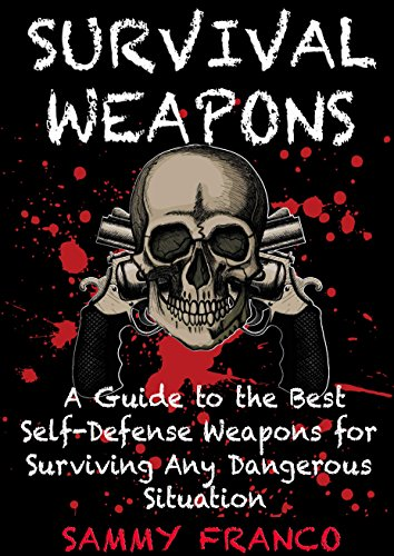 Survival Weapons: A User's Guide to the Best Self-Defense We