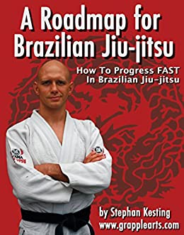 A Roadmap for BJJ: How to Get Good at Brazilian Jiu-Jitsu as Fast as Humanly Possible by [Stephan Kesting]