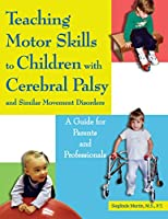 Teaching Motor Skills to Children With Cerebral Palsy And Similar Movement Disorders: A Guide for Parents And Professionals
