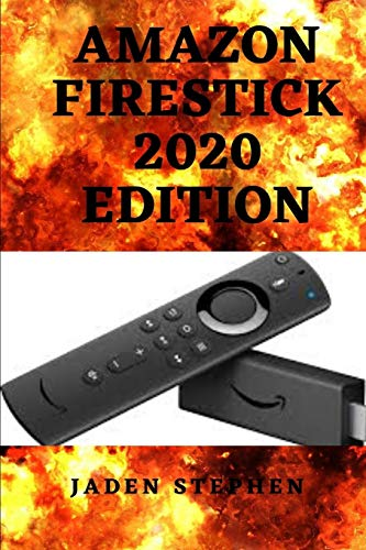 AMAZON FIRESTICK 2020 EDITION: AN UP TO DATE STEP BY STEP GUIDE TO SETTING UP THE AMAZON TV FIRESTICK AND UNFOLDING ITS TRICKS AND FEATURES