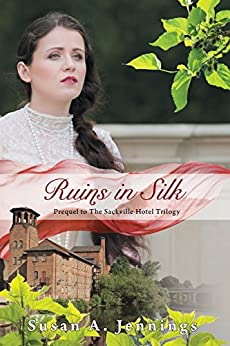 Ruins in Silk: Prequel to The Sackville Hotel Trilogy, A story of tragedy and triumph by [Susan A. Jennings]
