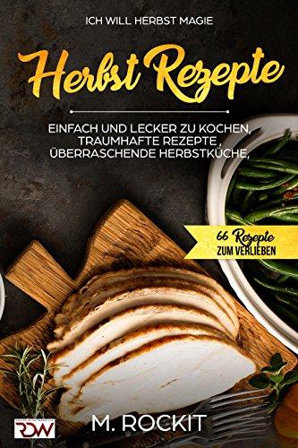 Herbst Rezepte, einfach und lecker zu kochen, Traumhafte Rezepte , Überraschende Herbstküche,: Ich Will - Herbst MAGIE - 66 Rezepte zum Verlieben