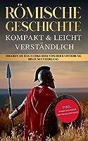 Roemische Geschichte - kompakt & leicht verstaendlich: Erleben Sie das antike Rom von der Entstehung bis zum Untergang - inkl. roemisches Reich Hintergrundwissen