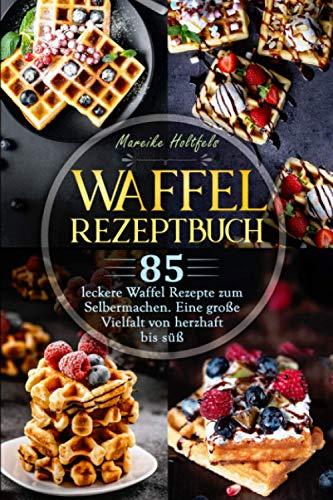 Waffel Rezeptbuch: 85 leckere Waffel Rezepte zum Selbermachen. Eine große Vielfalt von herzhaft bis süß