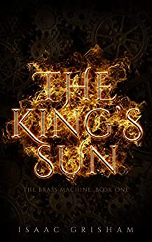 The King's Sun: The Brass Machine: Book One by [Isaac Grisham]