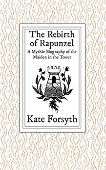 The Rebirth of Rapunzel: A Mythic Biography of the Maiden in the Tower by [Kate Forsyth, Jack Zipes]