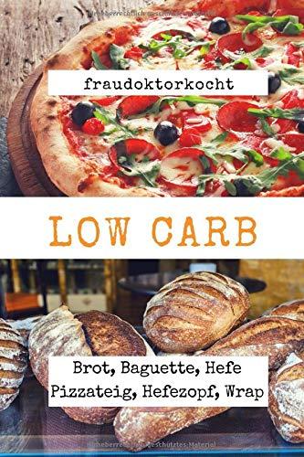 LOW CARB: Die besten Rezepte für Brot, Baguette, Hefe Pizzateig, Hefezopf, Wraps (fraudoktorkocht, Band 5)