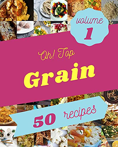 Oh! Top 50 Grain Recipes Volume 1: Save Your Cooking Moments with Grain Cookbook!