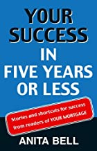 Your Success In Five Years Or Less: Stories And Shortcuts from Readers of Your Mortgage