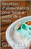 Recettes d'alimentation pour bébé à partir de 6 mois: Des formules équilibrées pour tous les âges, avec des instructions pour manger, le nombre de calories et le goût des aliments pour les parents.