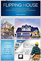 Flipping Houses: the Complete Guide on How to Buy, Renovate and Sell private Properties and Make a Profit