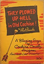 They plowed up hell in old Cochise: A blazing saga of Cochise County, Arizona, America's last frontier