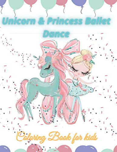 Unicorn & Princess Ballet Dance coloring book for kids: feel the magic in the dance of ballerina princess and the unicorn, coloring book for kids girls, 100 pictures, 8.5 * 11 inches