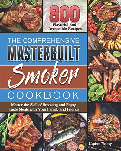 The Comprehensive Masterbuilt Smoker Cookbook: 800 Flavorful and Irresistible Recipes to Master the Skill of Smoking and Enjoy Tasty Meals with Your Family and Friends