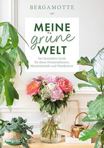 Meine grüne Welt: Der besondere Guide für deine Zimmerpflanzen, Blumensträuße und Wandkränze
