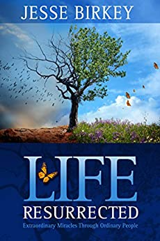 Life Resurrected: Extraordinary Miracles Through Ordinary People by [Jesse Birkey]