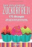 Back dich glücklich: ZUCKERFREI!: Einfach zuckerfrei backen mit Hilfe von 175 Rezeptideen für...