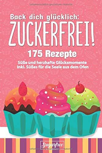 Back dich glücklich: ZUCKERFREI!: Einfach zuckerfrei backen mit Hilfe von 175 Rezeptideen für süße und herzhafte Glücksmomente inkl. Süßes für die Seele durch selbstgemachte Süßigkeiten aus dem Ofen