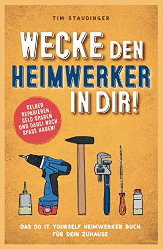 Wecke den Heimwerker in dir! Das do it yourself Heimwerker Buch für dein Zuhause. Selber reparieren, Geld sparen und dabei noch Spaß haben!
