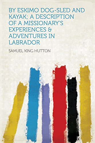 By Eskimo Dog-sled and Kayak; a Description of a Missionary's Experiences & Adventures in Labrador (English Edition)