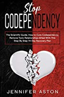 Stop Codependency: The Scientific Guide. How to Cure Codependency, Remove Toxic Relationships & Heal With This Step By Step 14-Day Recovery Plan
