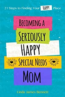 Becoming a Seriously Happy Special Needs Mom: 21 Steps to Finding Your Happy Place (Volume 1)
