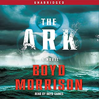 The Ark     A Novel              By:                                                                                                                                 Boyd Morrison                               Narrated by:                                                                                                                                 Boyd Gaines                      Length: 14 hrs and 14 mins     791 ratings     Overall 4.1