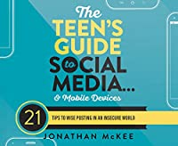 The Teen's Guide to Social Media… and Mobile Devices: 21 Tips to Wise Posting in an Insecure World