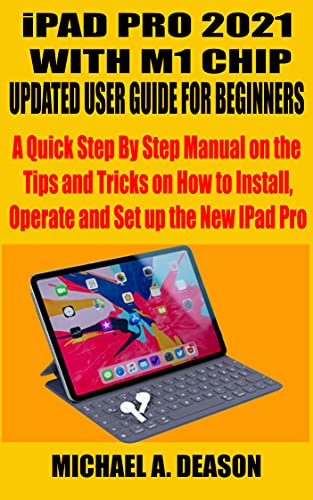iPAD PRO 2021 WITH M1 CHIP UPDATED USER GUIDE FOR BEGINNERS: A Quick Step By Step Manual on the Tips and Tricks on How to Install, Operate and Set up the New IPad Pro (English Edition)