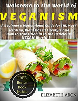 Veganism: A Beginner's Motivational Guide for THE Most Healthy, Plant Based Lifestyle and How to Transition in to the Delicious Vegan World! (Vegan Diet , Vegan) by [Elizabeth Aron]