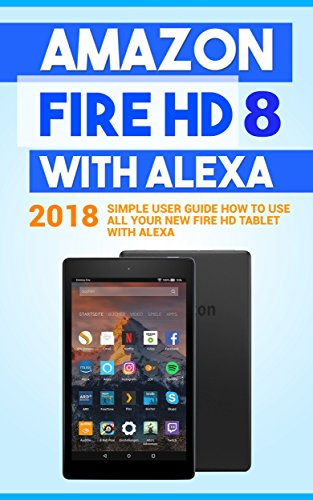 Amazon Fire HD 8 with Alexa: 2018 Simple User Guide How To Use All Your New Fire HD Tablet With Alexa (Kindle fire HD , Amazon Fire Hd Alexa, My Alexa, Tips and Tricks Book 1) (English Edition)