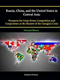 Russia, China, and the United States in Central Asia: Prospects for Great Power Competition and Cooperation in the Shadow of the Georgian Crisis [Enlarged Edition]