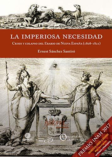 La imperiosa necesidad: Crisis y colapso del Erario de la Nueva España (1808-1821) eBook: Sánchez, Ernest: Amazon.es: Tienda Kindle