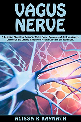 Vagus Nerve: A Definitive Manual For Activating Vagus Nerve. Decrease And Restrain Anxiety, Depression And Chronic Ailment With Natural Exercises And Techniques (English Edition)