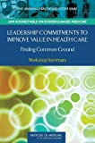 Leadership Commitments to Improve Value in Health Care: Finding Common Ground: Workshop Summary (Learning Healthcare Systems)