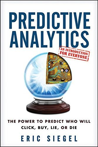 Predictive Analytics: The Power to Predict Who Will Click, Buy, Lie, or Die by Siegel, Eric (1st (first) Edition) [Hardcover(2013)]