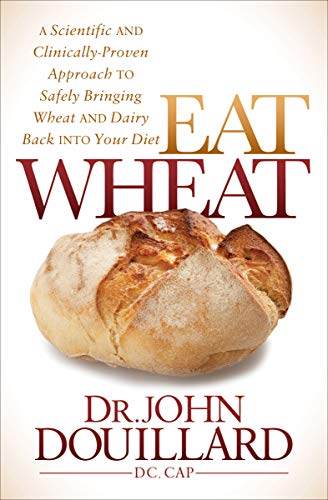 Eat Wheat: A Scientific and Clinically-Proven Approach to Safely Bringing Wheat and Dairy Back Into