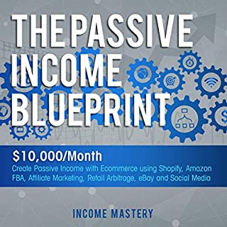 The Passive Income Blueprint: $10,000/Month Create Passive Income with Ecommerce Using Shopify, Amazon FBA, Affiliate Marketing, Retail Arbitrage, eBay and Social Media cover art
