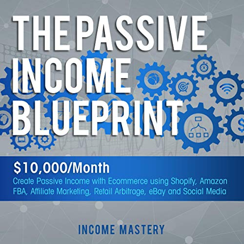 The Passive Income Blueprint: $10,000/Month Create Passive Income with Ecommerce Using Shopify, Amazon FBA, Affiliate Marketing, Retail Arbitrage, eBay and Social Media Titelbild