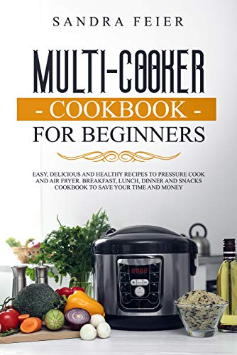 Multi-Cooker Cookbook for Beginners: Easy, Delicious and Healthy Recipes to Pressure Cook and Air Fryer. Breakfast, Lunch, Dinner and Snacks Cookbook to Save Your Time and Money.