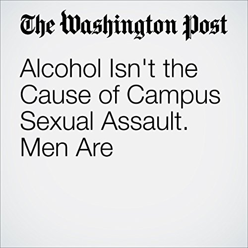 Alcohol Isn't the Cause of Campus Sexual Assault. Men Are audiobook cover art